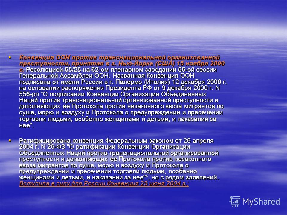Конвенция ООН против транснациональной организованной преступности, принятая в г. Нью-Йорке (США) 15 ноября 2000 г. Резолюцией 55/25 на 62-ом пленарном заседании 55-ой сессии Генеральной Ассамблеи ООН. Названная Конвенция ООН подписана от имени Росси