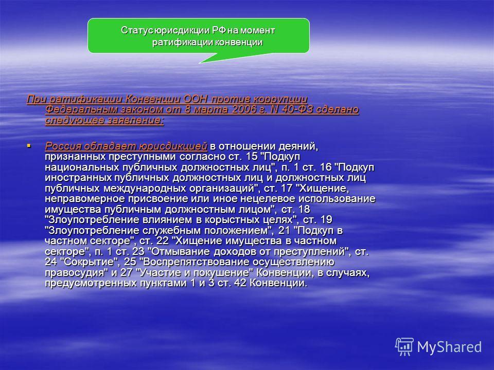 При ратификации Конвенции ООН против коррупции Федеральным законом от 8 марта 2006 г. N 40-ФЗ сделано следующее заявление: Россия обладает юрисдикцией в отношении деяний, признанных преступными согласно ст. 15
