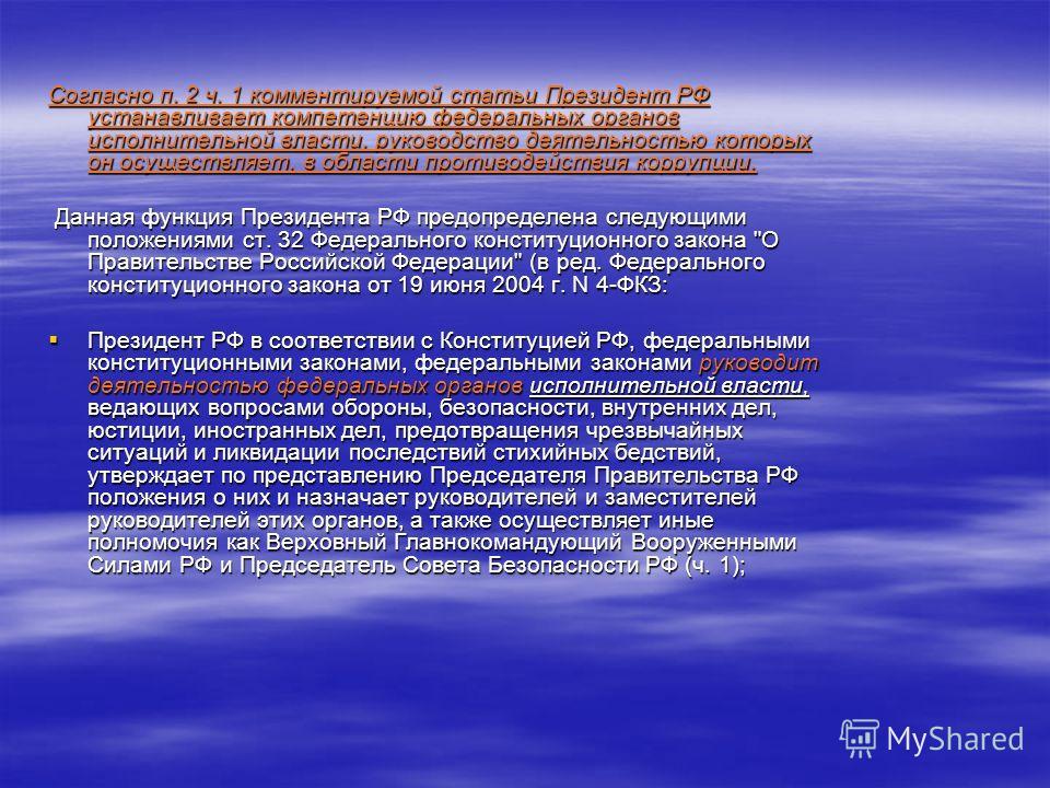 Согласно п. 2 ч. 1 комментируемой статьи Президент РФ устанавливает компетенцию федеральных органов исполнительной власти, руководство деятельностью которых он осуществляет, в области противодействия коррупции. Данная функция Президента РФ предопреде
