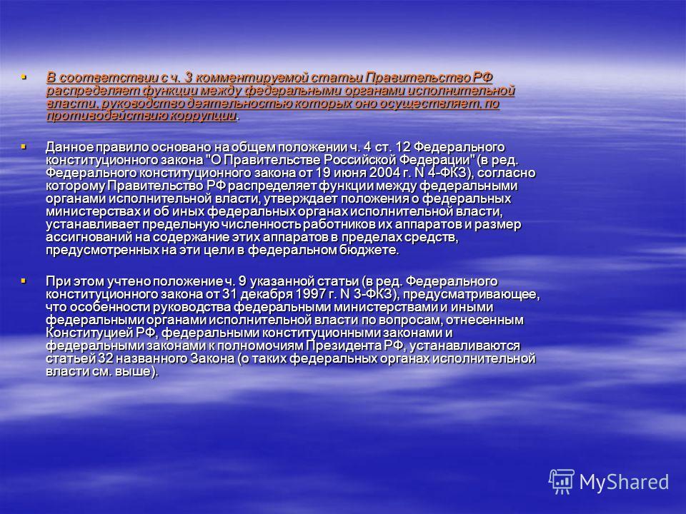 В соответствии с ч. 3 комментируемой статьи Правительство РФ распределяет функции между федеральными органами исполнительной власти, руководство деятельностью которых оно осуществляет, по противодействию коррупции. В соответствии с ч. 3 комментируемо