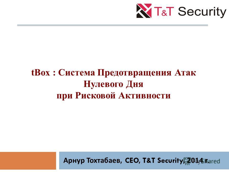 tBox : Система Предотвращения Атак Нулевого Дня при Рисковой Активности Арнур Тохтабаев, CEO, T&T Security, 2014 г.