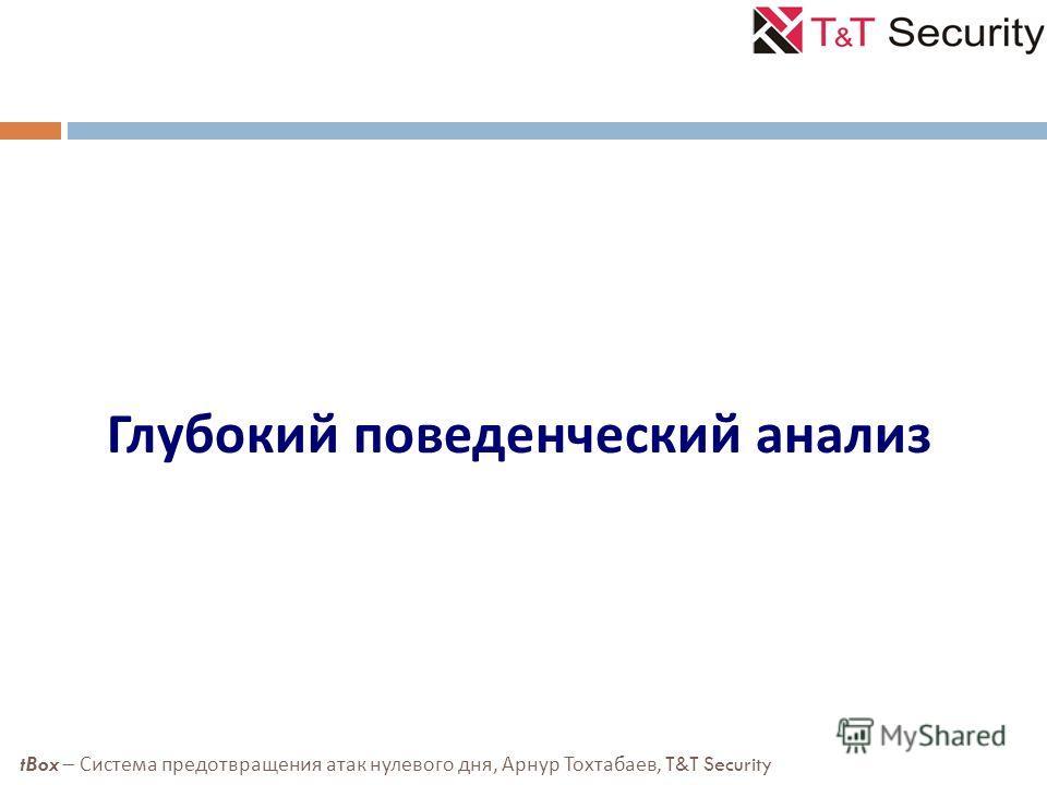 Глубокий поведенческий анализ tBox – Система предотвращения атак нулевого дня, Арнур Тохтабаев, T&T Security