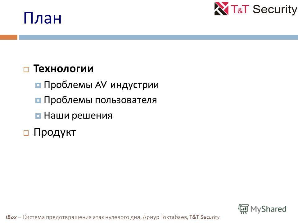 План Технологии Проблемы AV индустрии Проблемы пользователя Наши решения Продукт tBox – Система предотвращения атак нулевого дня, Арнур Тохтабаев, T&T Security