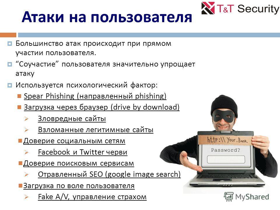 Атаки на пользователя Большинство атак происходит при прямом участии пользователя. Соучастие пользователя значительно упрощает атаку Используется психологический фактор: Spear Phishing ( направленный phishing ) Загрузка через браузер ( drive by downl