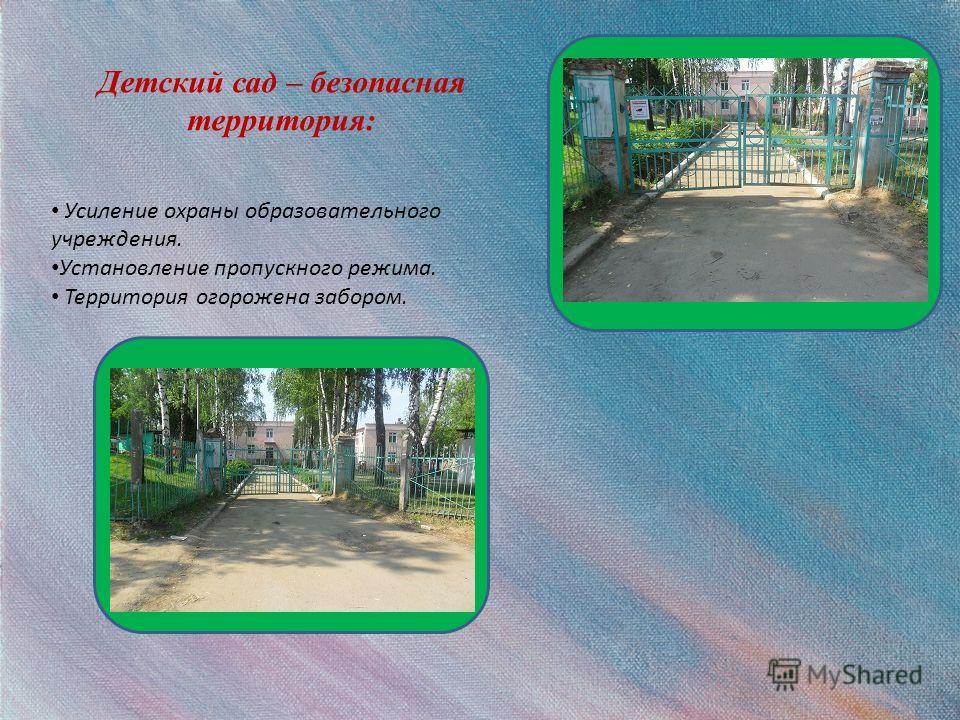 Детский сад – безопасная территория: Усиление охраны образовательного учреждения. Установление пропускного режима. Территория огорожена забором.