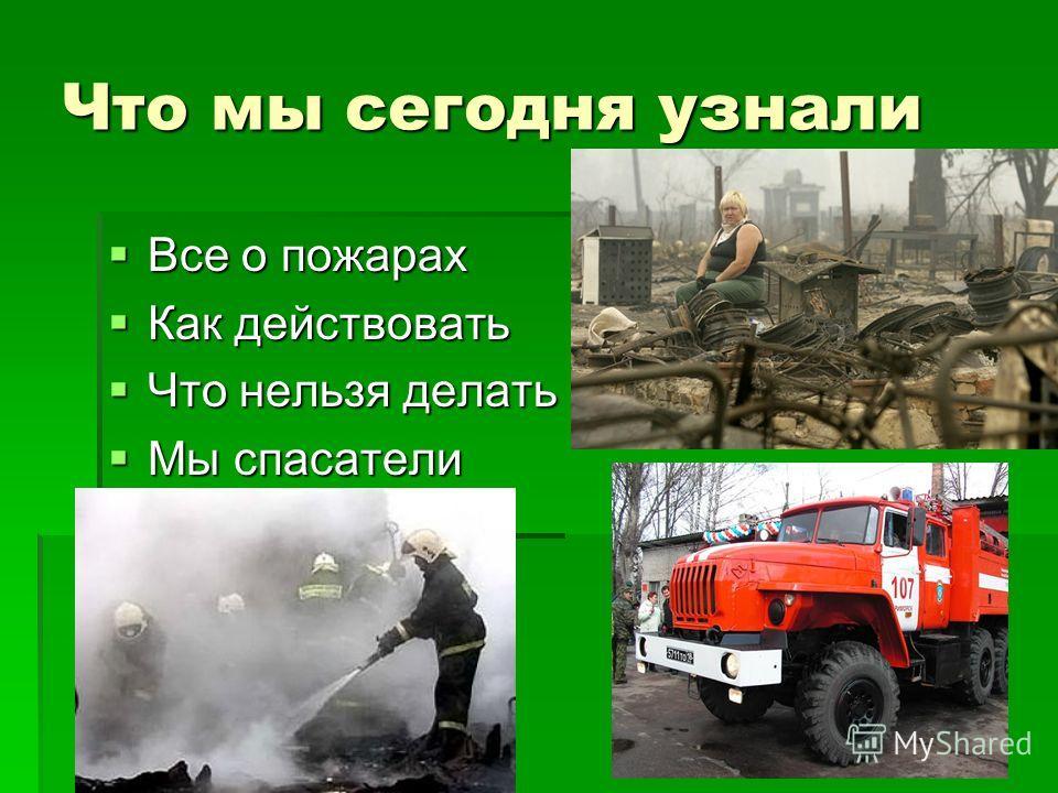 Что мы сегодня узнали Все о пожарах Все о пожарах Как действовать Как действовать Что нельзя делать Что нельзя делать Мы спасатели Мы спасатели