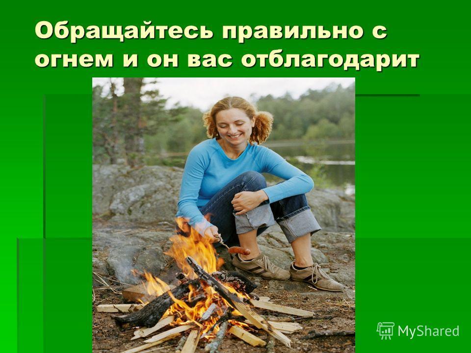 Обращайтесь правильно с огнем и он вас отблагодарит