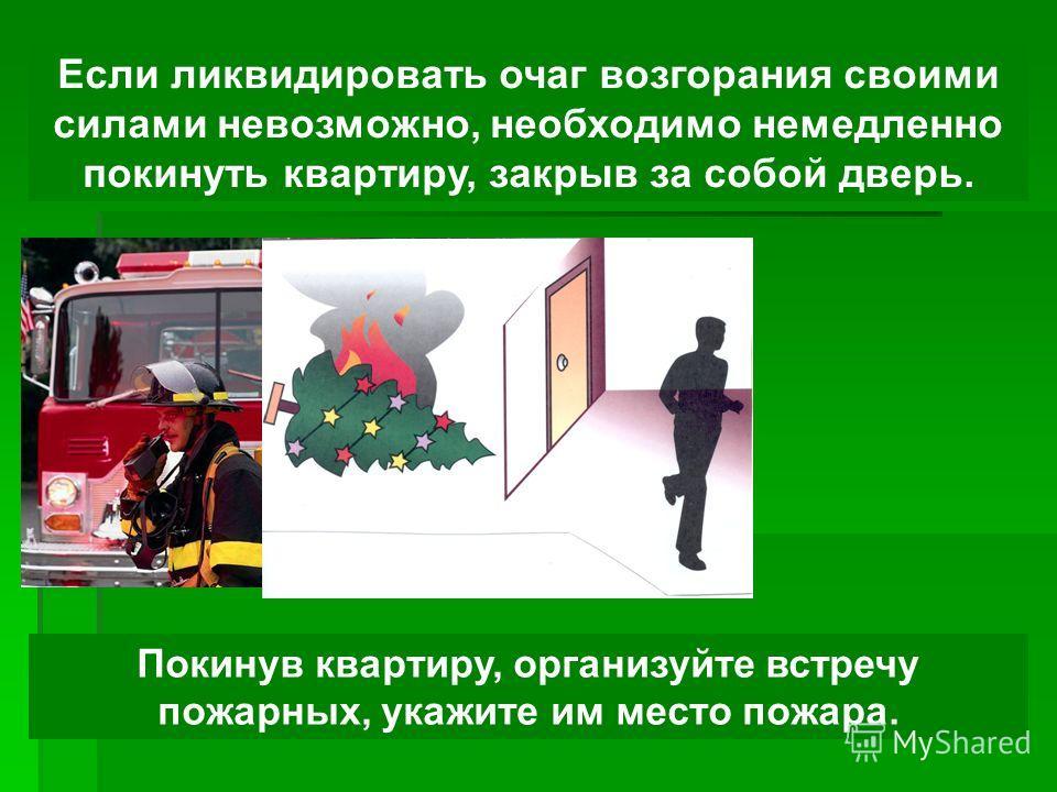Если ликвидировать очаг возгорания своими силами невозможно, необходимо немедленно покинуть квартиру, закрыв за собой дверь. Покинув квартиру, организуйте встречу пожарных, укажите им место пожара.