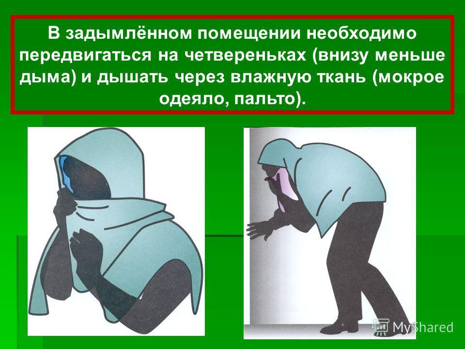 В задымлённом помещении необходимо передвигаться на четвереньках (внизу меньше дыма) и дышать через влажную ткань (мокрое одеяло, пальто).