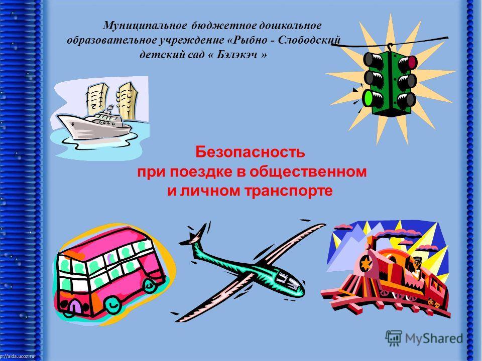Безопасность при поездке в общественном и личном транспорте Муниципальное бюджетное дошкольное образовательное учреждение «Рыбно - Слободский детский сад « Бэлэкэч »
