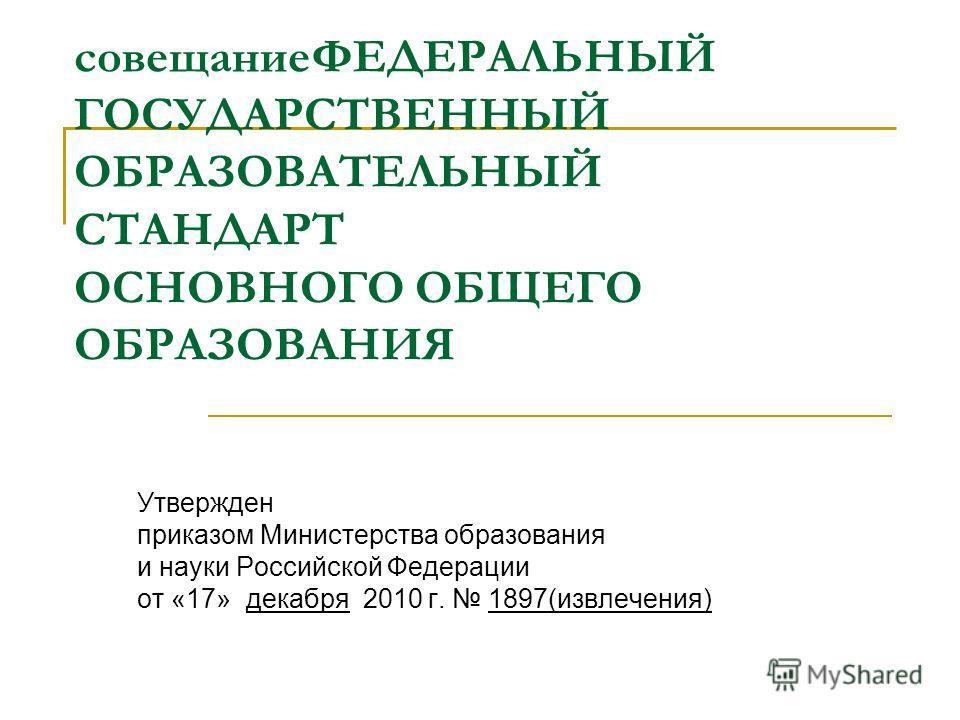 совещаниеФЕДЕРАЛЬНЫЙ ГОСУДАРСТВЕННЫЙ ОБРАЗОВАТЕЛЬНЫЙ СТАНДАРТ ОСНОВНОГО ОБЩЕГО ОБРАЗОВАНИЯ Утвержден приказом Министерства образования и науки Российской Федерации от «17» декабря 2010 г. 1897(извлечения)