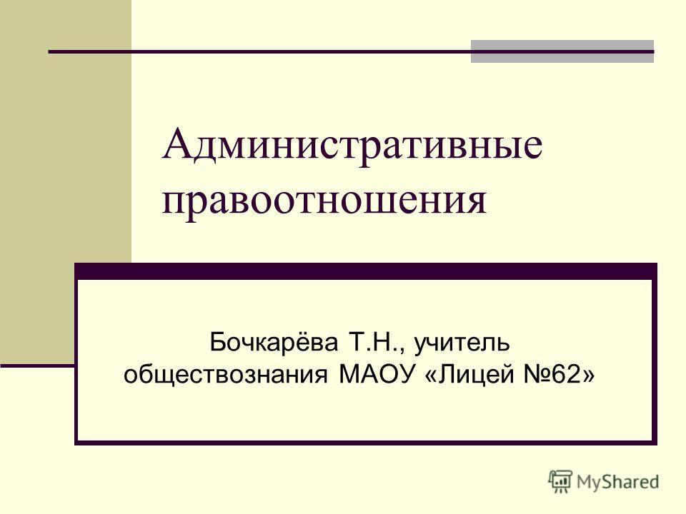 Административные правоотношения Бочкарёва Т.Н., учитель обществознания МАОУ «Лицей 62»