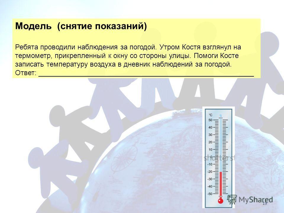 Модель (снятие показаний) Ребята проводили наблюдения за погодой. Утром Костя взглянул на термометр, прикрепленный к окну со стороны улицы. Помоги Косте записать температуру воздуха в дневник наблюдений за погодой. Ответ: ____________________________