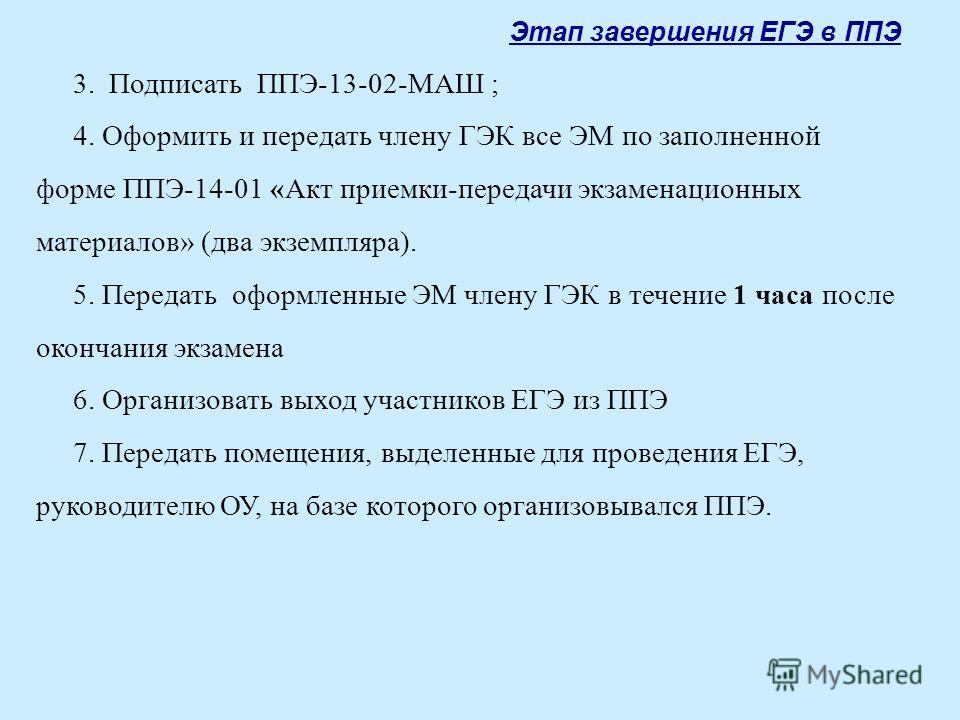 Этап завершения ЕГЭ в ППЭ 3. Подписать ППЭ-13-02-МАШ ; 4. Оформить и передать члену ГЭК все ЭМ по заполненной форме ППЭ-14-01 «Акт приемки-передачи экзаменационных материалов» (два экземпляра). 5. Передать оформленные ЭМ члену ГЭК в течение 1 часа по