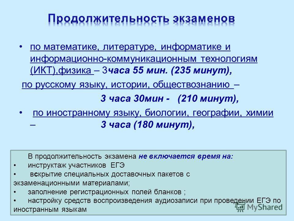 по математике, литературе, информатике и информационно-коммуникационным технологиям (ИКТ),физика – 3 часа 55 мин. (235 минут), по русскому языку, истории, обществознанию – 3 часа 30 мин - (210 минут), по иностранному языку, биологии, географии, химии