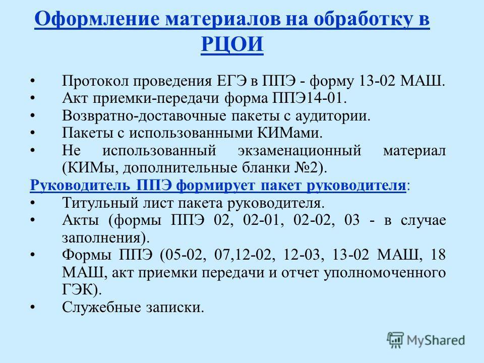 Оформление материалов на обработку в РЦОИ Протокол проведения ЕГЭ в ППЭ - форму 13-02 МАШ. Акт приемки-передачи форма ППЭ14-01. Возвратно-доставочные пакеты с аудитории. Пакеты с использованными КИМами. Не использованный экзаменационный материал (КИМ