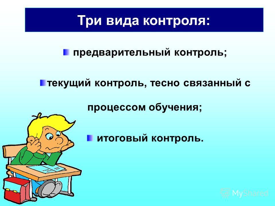 предварительный контроль; текущий контроль, тесно связанный с процессом обучения; итоговый контроль. Три вида контроля: