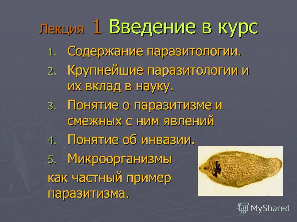 Лекция 1 Введение в курс 1. Содержание паразитологии. 2. Крупнейшие паразитологии и их вклад в науку. 3. Понятие о паразитизме и смежных с ним явлений 4. Понятие об инвазии. 5. Микроорганизмы как частный пример паразитизма.