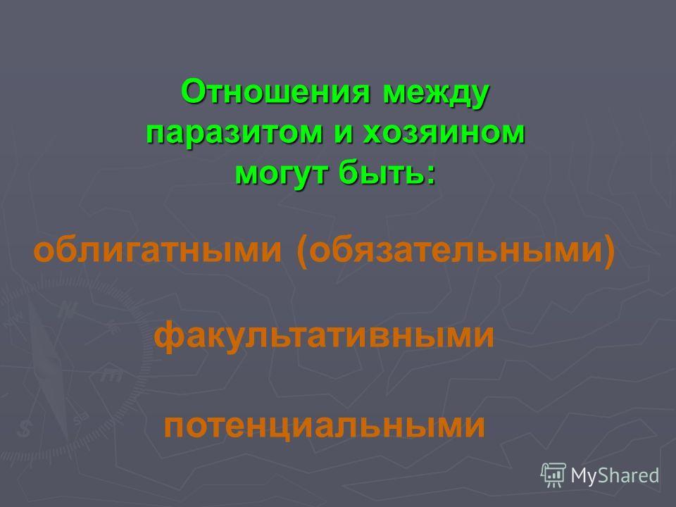 Отношения между паразитом и хозяином могут быть: облигатными (обязательными) факультативными потенциальными