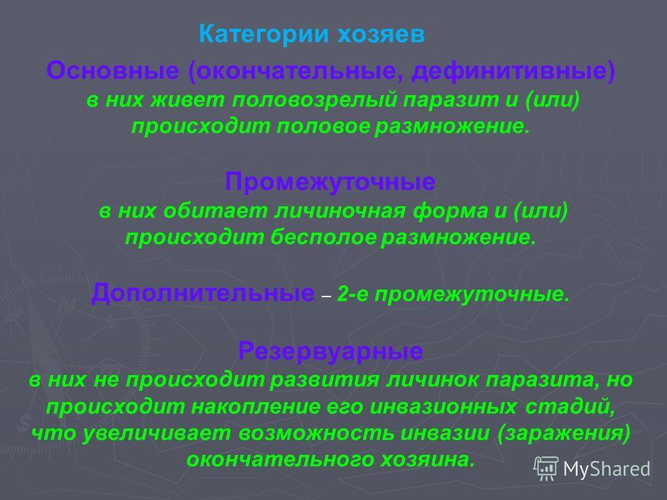 Основные (окончательные, дефинитивные) в них живет половозрелый паразит и (или) происходит половое размножение. Промежуточные в них обитает личиночная форма и (или) происходит бесполое размножение. Дополнительные – 2-е промежуточные. Резервуарные в н