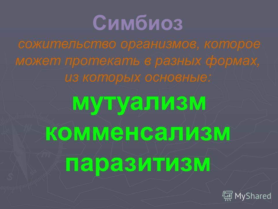 Симбиоз сожительство организмов, которое может протекать в разных формах, из которых основные: мутуализм комменсализм паразитизм