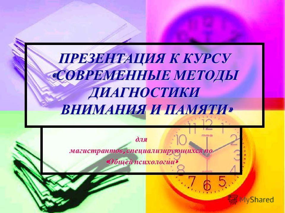 ПРЕЗЕНТАЦИЯ К КУРСУ « СОВРЕМЕННЫЕ МЕТОДЫ ДИАГНОСТИКИ ВНИМАНИЯ И ПАМЯТИ » для магистрантов, специализирующихся по « Общей психологии »