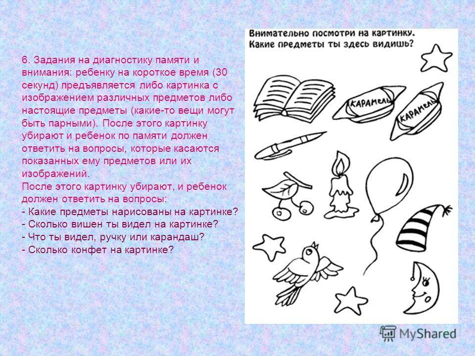 6. Задания на диагностику памяти и внимания: ребенку на короткое время (30 секунд) предъявляется либо картинка с изображением различных предметов либо настоящие предметы (какие-то вещи могут быть парными). После этого картинку убирают и ребенок по па