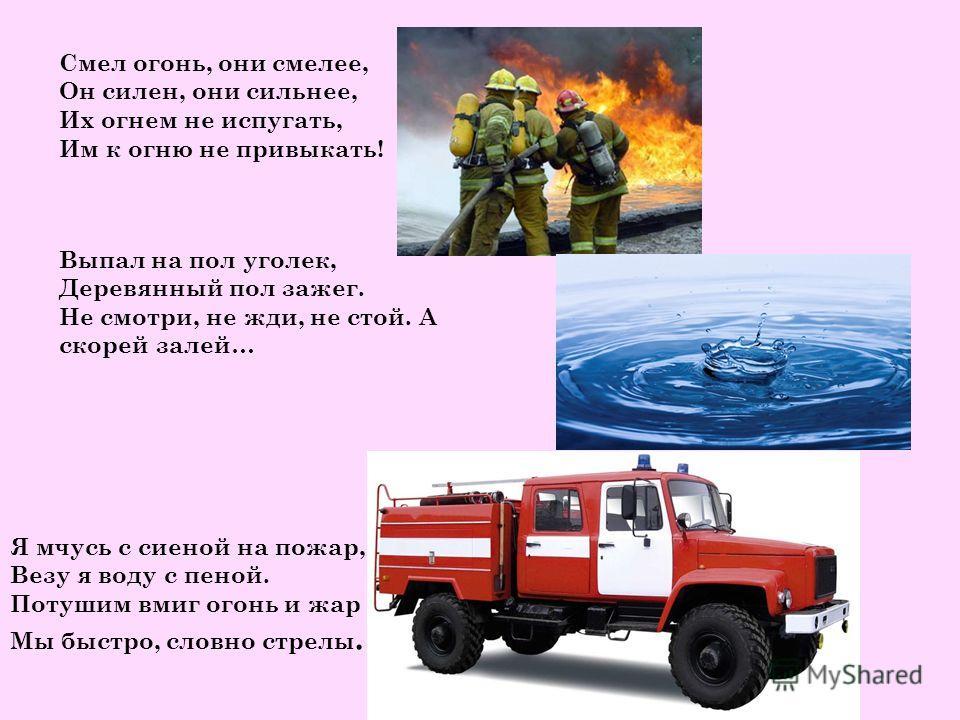 Смел огонь, они смелее, Он силен, они сильнее, Их огнем не испугать, Им к огню не привыкать! Выпал на пол уголек, Деревянный пол зажег. Не смотри, не жди, не стой. А скорей залей… Я мчусь с сиеной на пожар, Везу я воду с пеной. Потушим вмиг огонь и ж