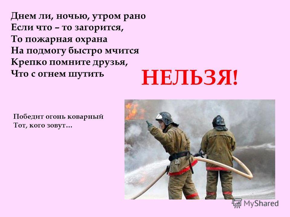 Днем ли, ночью, утром рано Если что – то загорится, То пожарная охрана На подмогу быстро мчится Крепко помните друзья, Что с огнем шутить НЕЛЬЗЯ! Победит огонь коварный Тот, кого зовут…