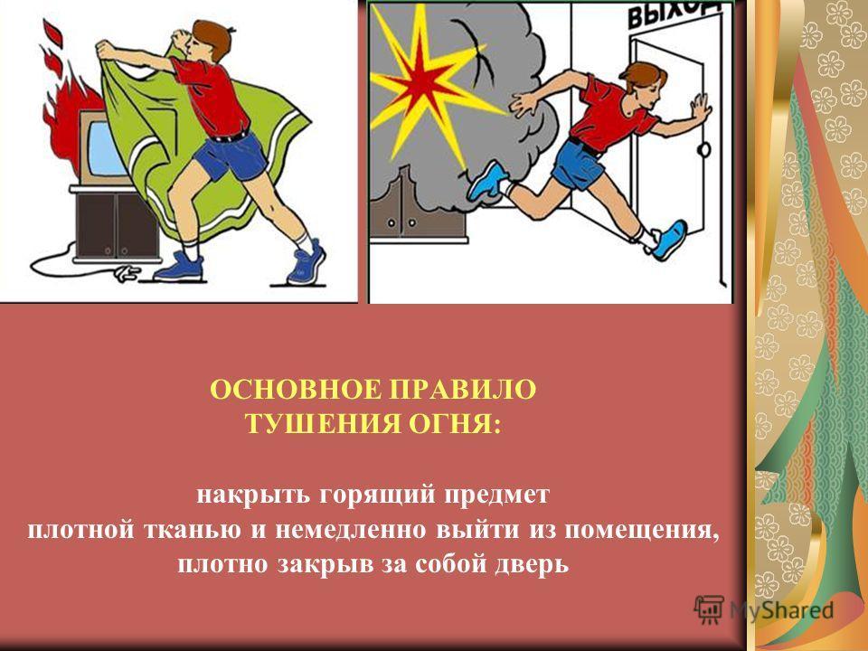 ОСНОВНОЕ ПРАВИЛО ТУШЕНИЯ ОГНЯ: накрыть горящий предмет плотной тканью и немедленно выйти из помещения, плотно закрыв за собой дверь