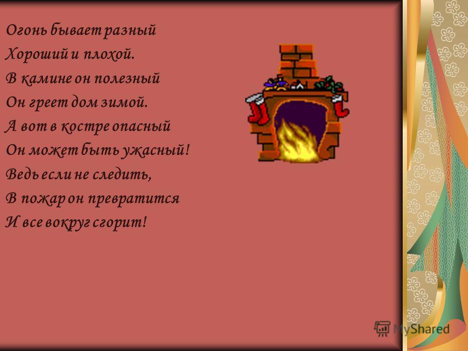 Огонь бывает разный Хороший и плохой. В камине он полезный Он греет дом зимой. А вот в костре опасный Он может быть ужасный! Ведь если не следить, В пожар он превратится И все вокруг сгорит!