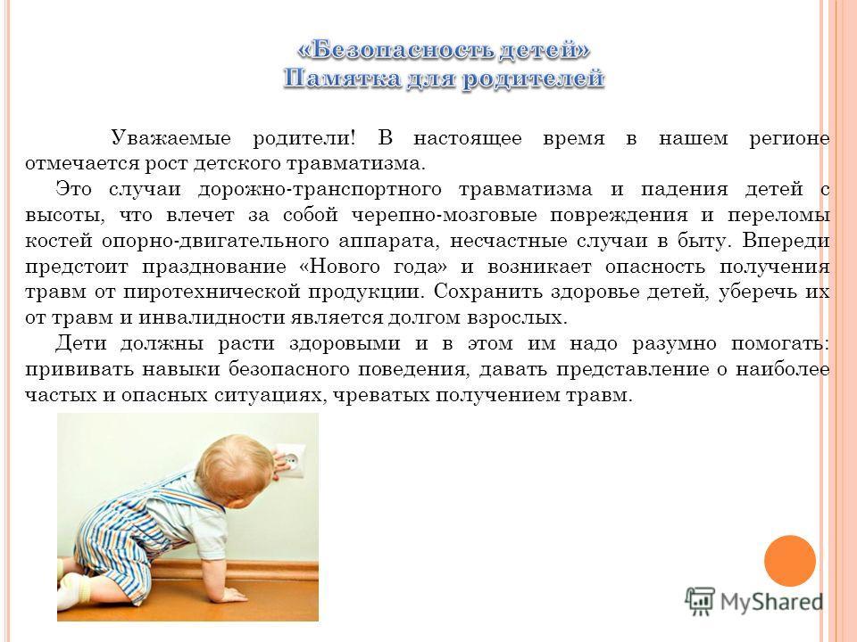 Уважаемые родители! В настоящее время в нашем регионе отмечается рост детского травматизма. Это случаи дорожно-транспортного травматизма и падения детей с высоты, что влечет за собой черепно-мозговые повреждения и переломы костей опорно-двигательного