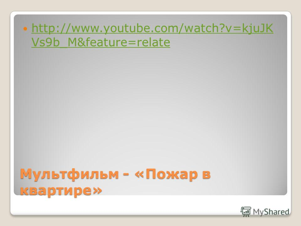 Мультфильм - «Пожар в квартире» http://www.youtube.com/watch?v=kjuJK Vs9b_M&feature=relate http://www.youtube.com/watch?v=kjuJK Vs9b_M&feature=relate