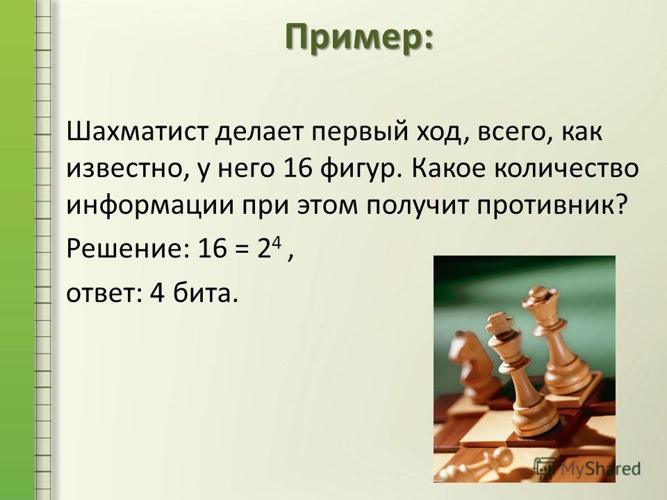 Шахматист делает первый ход, всего, как известно, у него 16 фигур. Какое количество информации при этом получит противник? Решение: 16 = 2 4, ответ: 4 бита. Пример: