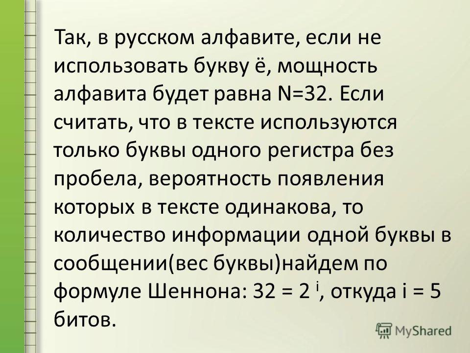 Так, в русском алфавите, если не использовать букву ё, мощность алфавита будет равна N=32. Если считать, что в тексте используются только буквы одного регистра без пробела, вероятность появления которых в тексте одинакова, то количество информации од