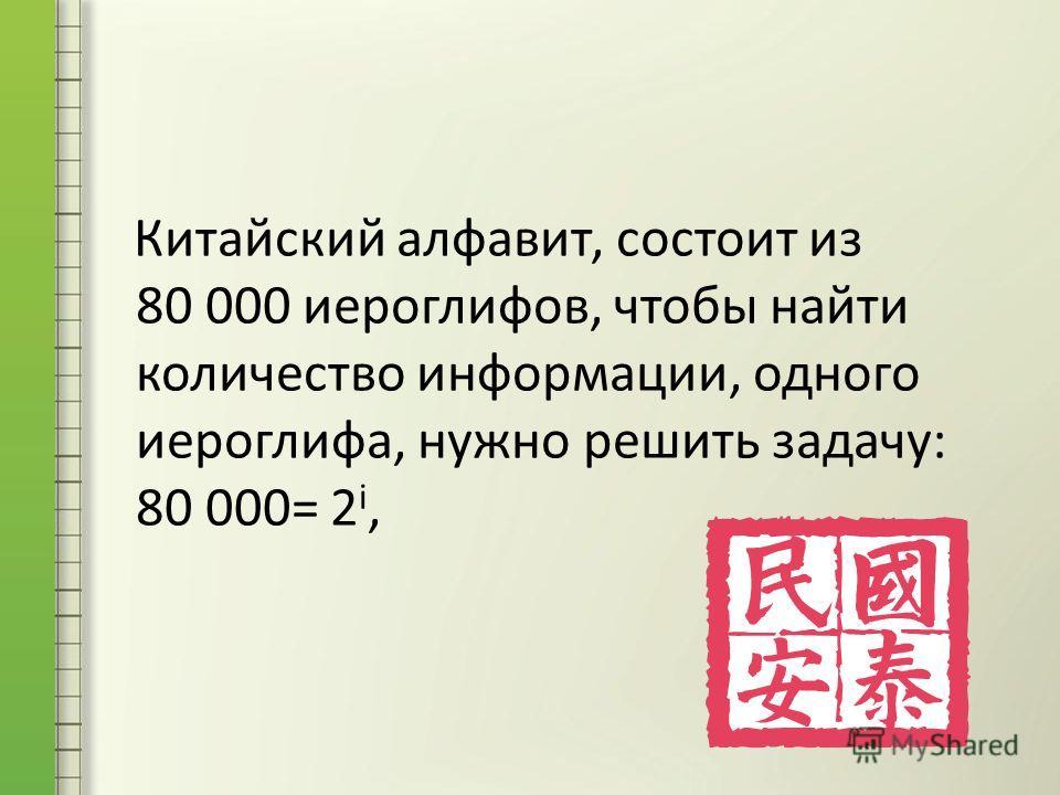 Китайский алфавит, состоит из 80 000 иероглифов, чтобы найти количество информации, одного иероглифа, нужно решить задачу: 80 000= 2 i,