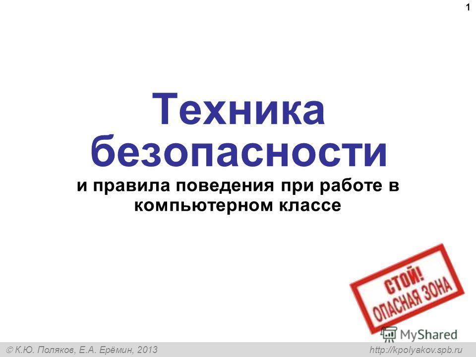 К.Ю. Поляков, Е.А. Ерёмин, 2013 http://kpolyakov.spb.ru 1 Техника безопасности и правила поведения при работе в компьютерном классе