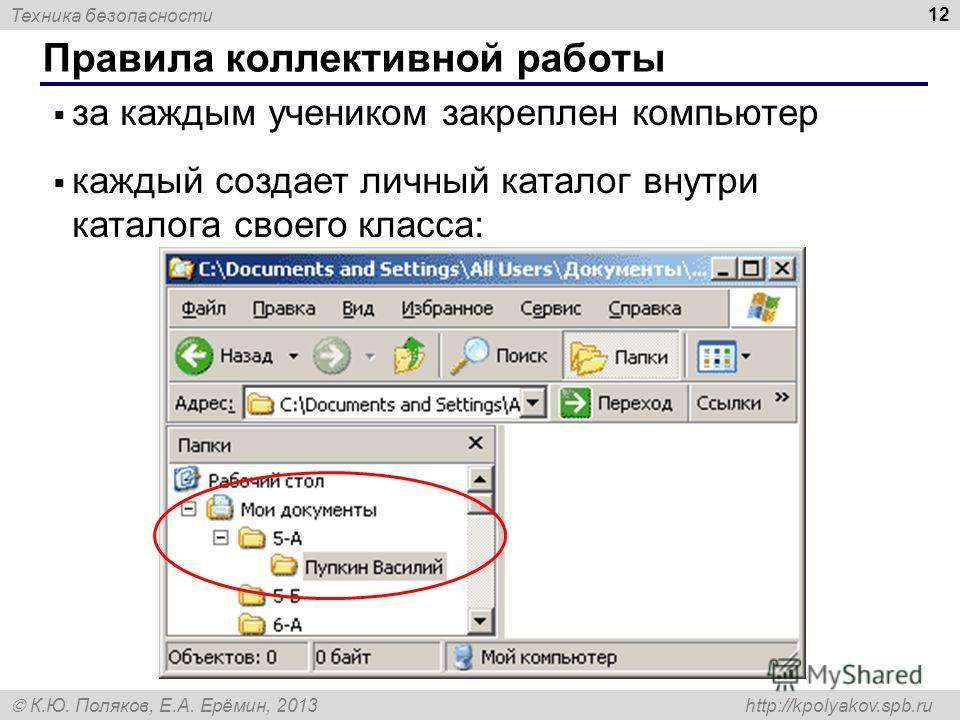 Техника безопасности К.Ю. Поляков, Е.А. Ерёмин, 2013 http://kpolyakov.spb.ru Правила коллективной работы 12 за каждым учеником закреплен компьютер каждый создает личный каталог внутри каталога своего класса: