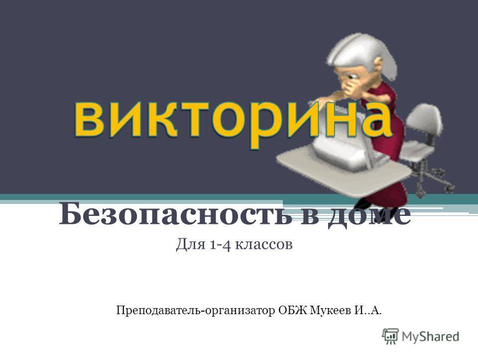 Безопасность в доме Для 1-4 классов Преподаватель-организатор ОБЖ Мукеев И..А.