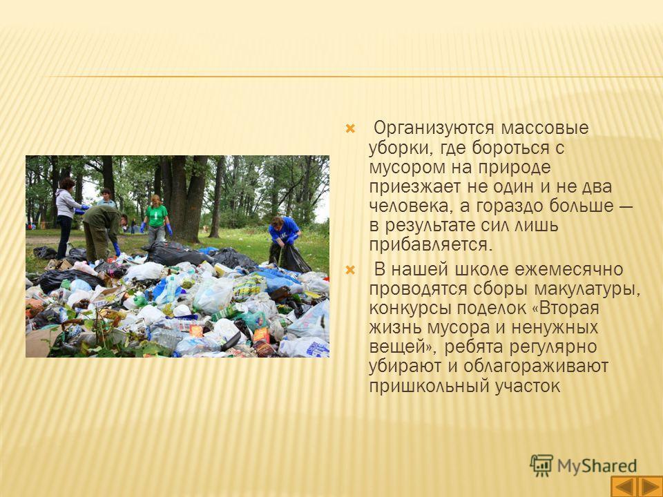 Организуются массовые уборки, где бороться с мусором на природе приезжает не один и не два человека, а гораздо больше в результате сил лишь прибавляется. В нашей школе ежемесячно проводятся сборы макулатуры, конкурсы поделок «Вторая жизнь мусора и не
