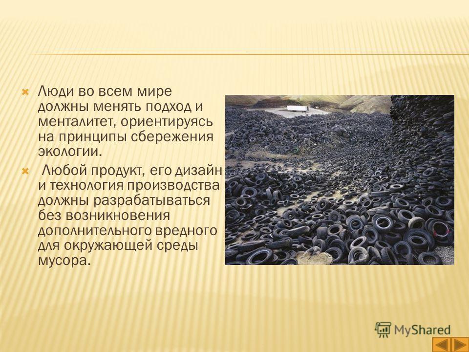 Люди во всем мире должны менять подход и менталитет, ориентируясь на принципы сбережения экологии. Любой продукт, его дизайн и технология производства должны разрабатываться без возникновения дополнительного вредного для окружающей среды мусора.