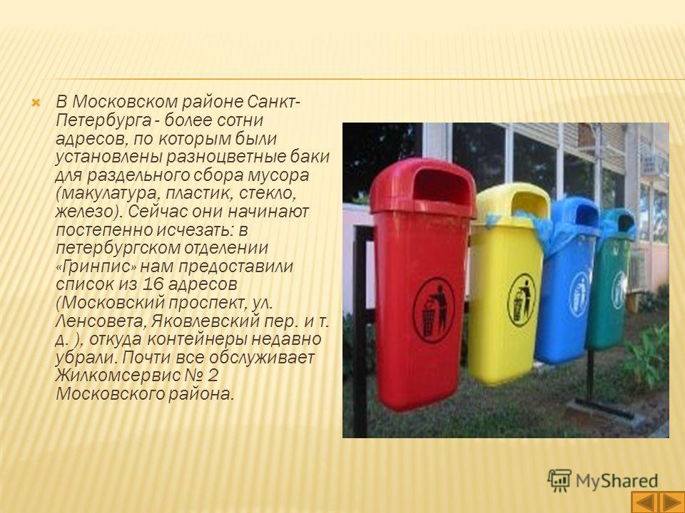 В Московском районе Санкт- Петербурга - более сотни адресов, по которым были установлены разноцветные баки для раздельного сбора мусора (макулатура, пластик, стекло, железо). Сейчас они начинают постепенно исчезать: в петербургском отделении «Гринпис