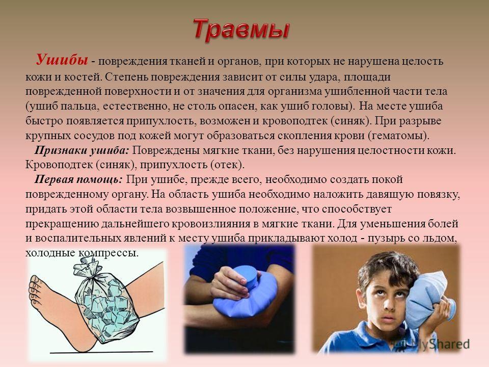 Ушибы - повреждения тканей и органов, при которых не нарушена целость кожи и костей. Степень повреждения зависит от силы удара, площади поврежденной поверхности и от значения для организма ушибленной части тела ( ушиб пальца, естественно, не столь оп