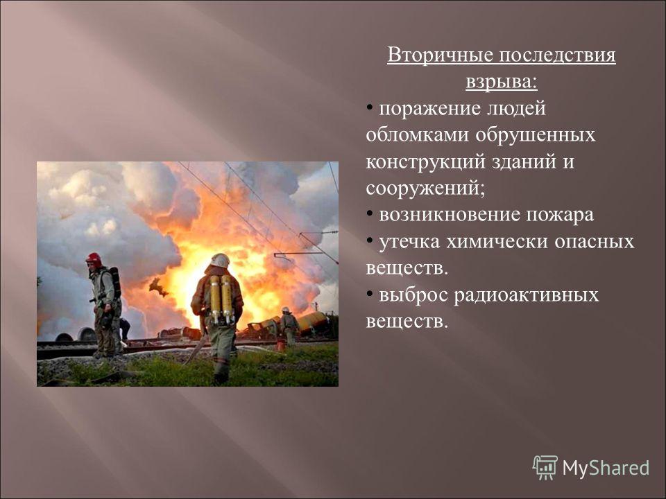 Вторичные последствия взрыва: поражение людей обломками обрушенных конструкций зданий и сооружений; возникновение пожара утечка химически опасных веществ. выброс радиоактивных веществ.