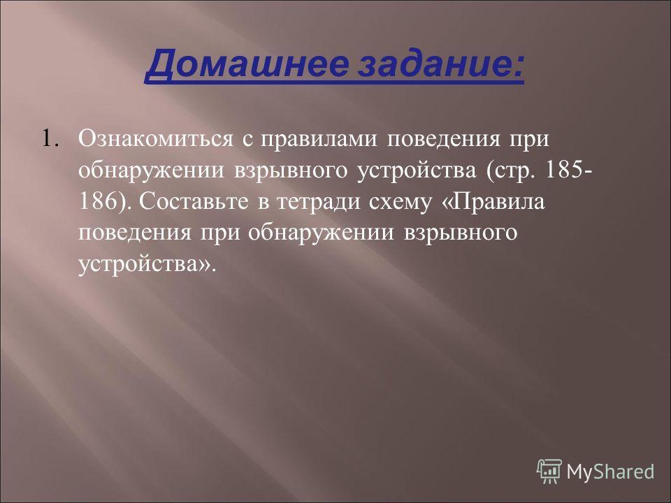 Домашнее задание: 1. Ознакомиться с правилами поведения при обнаружении взрывного устройства (стр. 185- 186). Составьте в тетради схему «Правила поведения при обнаружении взрывного устройства».