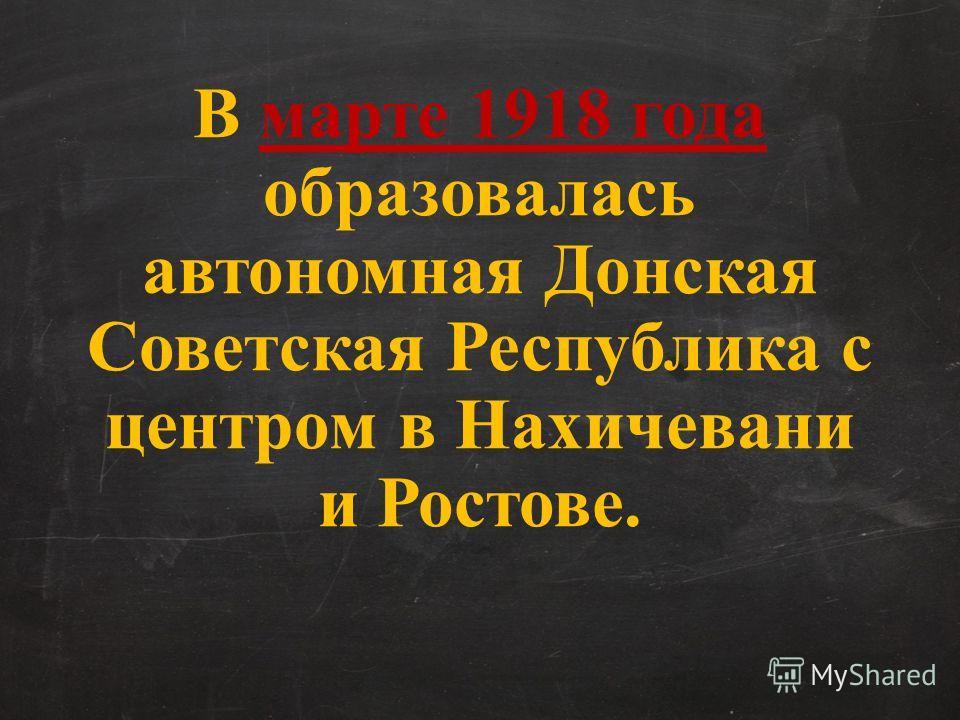 В марте 1918 года образовалась автономная Донская Советская Республика с центром в Нахичевани и Ростове.