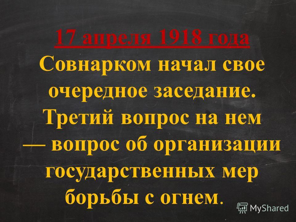 17 апреля 1918 года Совнарком начал свое очередное заседание. Третий вопрос на нем вопрос об организации государственных мер борьбы с огнем.