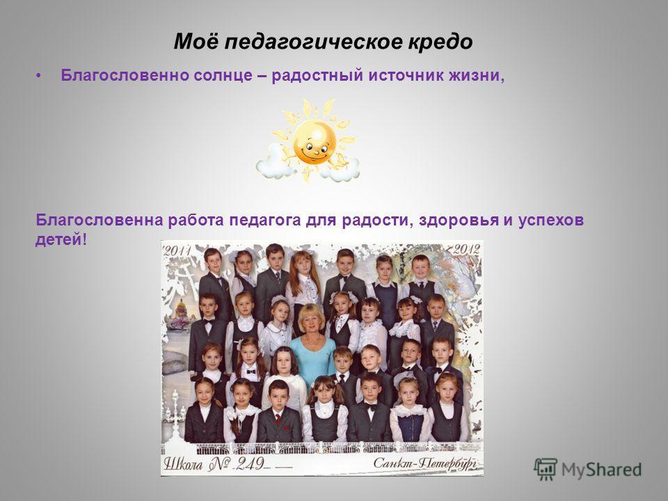 Моё педагогическое кредо Благословенно солнце – радостный источник жизни, Благословенна работа педагога для радости, здоровья и успехов детей!