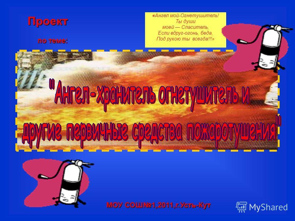 Проект по теме: МОУ СОШ1,2011,г.Усть-Кут «Ангел мой-Огнетушитель! Ты души моей Спаситель, Если вдруг-огонь, беда, Под рукою ты всегда!!!»