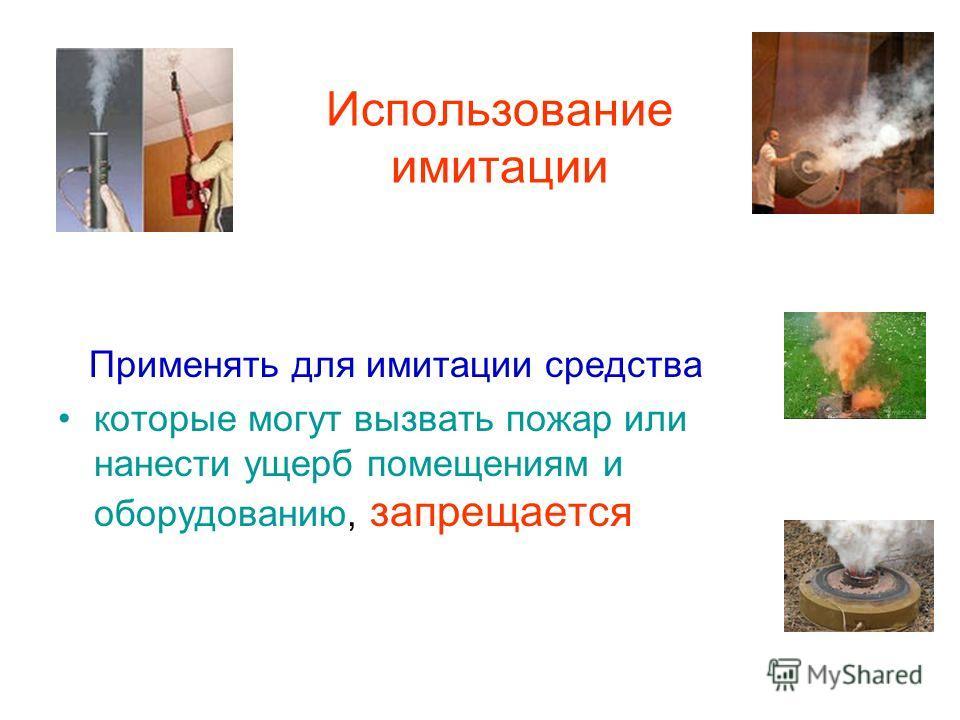 Использование имитации Применять для имитации средства которые могут вызвать пожар или нанести ущерб помещениям и оборудованию, запрещается
